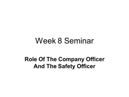 Week 8 Seminar Role Of The Company Officer And The Safety Officer.