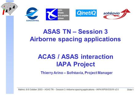 Slide 1 Malmö, 6-8 October 2003 – ASAS TN – Session 3: Airborne spacing applications – IAPA/WP00/035/W v2.0 ACAS / ASAS interaction IAPA Project Thierry.