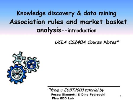 1 Knowledge discovery & data mining Association rules and market basket analysis --introduction UCLA CS240A Course Notes* __________________________ *