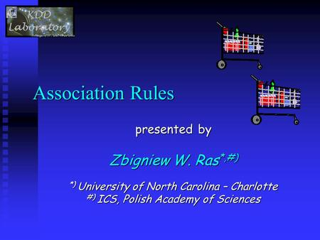 Association Rules presented by Zbigniew W. Ras *,#) *) University of North Carolina – Charlotte #) ICS, Polish Academy of Sciences.