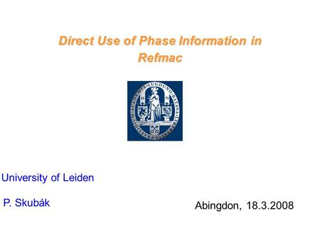 Direct Use of Phase Information in Refmac Abingdon, 18.3.2008 University of Leiden P. Skubák.