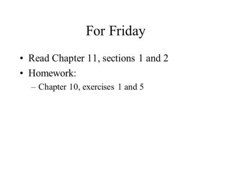 For Friday Read Chapter 11, sections 1 and 2 Homework: –Chapter 10, exercises 1 and 5.