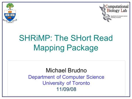 SHRiMP: The SHort Read Mapping Package Michael Brudno Department of Computer Science University of Toronto 11/09/08.