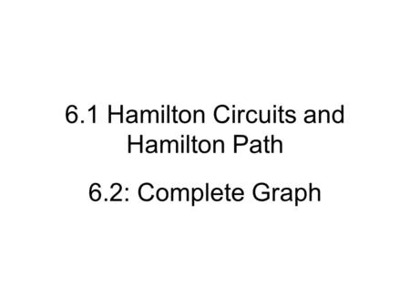 6.1 Hamilton Circuits and Hamilton Path 6.2: Complete Graph.