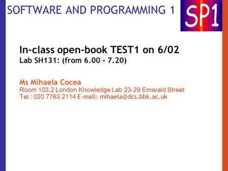 SOFTWARE AND PROGRAMMING 1 In-class open-book TEST1 on 6/02 Lab SH131: (from 6.00 - 7.20) Ms Mihaela Cocea Room 103.2 London Knowledge Lab 23-29 Emerald.