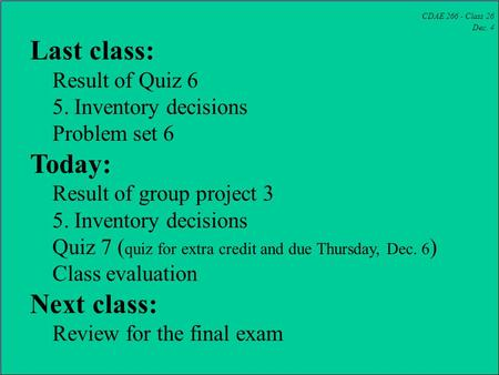 CDAE 266 - Class 26 Dec. 4 Last class: Result of Quiz 6 5. Inventory decisions Problem set 6 Today: Result of group project 3 5. Inventory decisions Quiz.