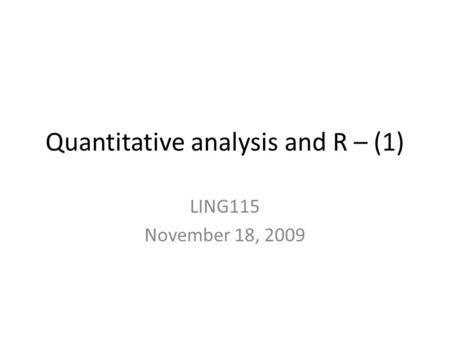 Quantitative analysis and R – (1) LING115 November 18, 2009.