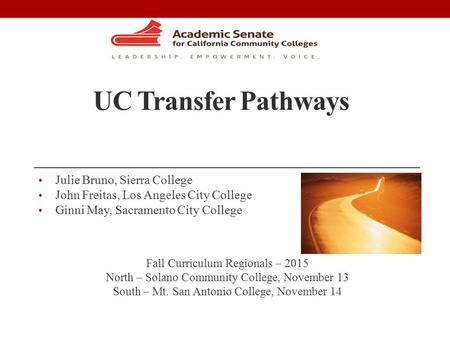 UC Transfer Pathways Julie Bruno, Sierra College John Freitas, Los Angeles City College Ginni May, Sacramento City College Fall Curriculum Regionals –