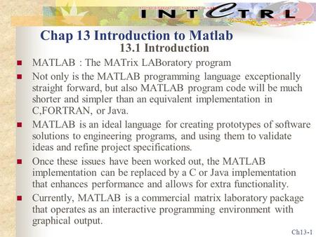 Ch13-1 Chap 13 Introduction to Matlab 13.1 Introduction MATLAB : The MATrix LABoratory program Not only is the MATLAB programming language exceptionally.
