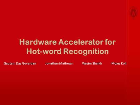 Hardware Accelerator for Hot-word Recognition Gautam Das Govardan Jonathan Mathews Wasim Shaikh Mojes Koli.