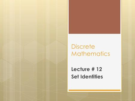 Discrete Mathematics Lecture # 12 Set Identities.