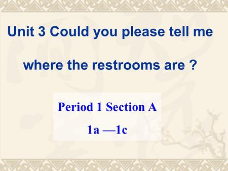 Unit 3 Could you please tell me where the restrooms are ? Period 1 Section A 1a —1c.