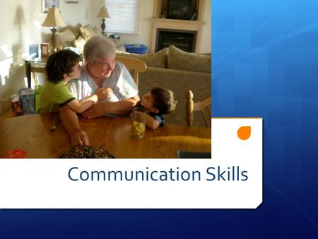 Communication Skills. Some of the Concepts You will Learn Today: 1.Communication Defined! 2.When do you start teaching/modeling communication skills?