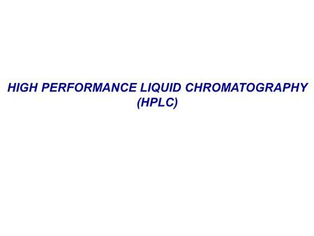 HIGH PERFORMANCE LIQUID CHROMATOGRAPHY (HPLC). HIGH PERFORMANCE LIQUID CHROMATOGRAPHY High Performance Liquid Chromatography (HPLC) is one of the most.