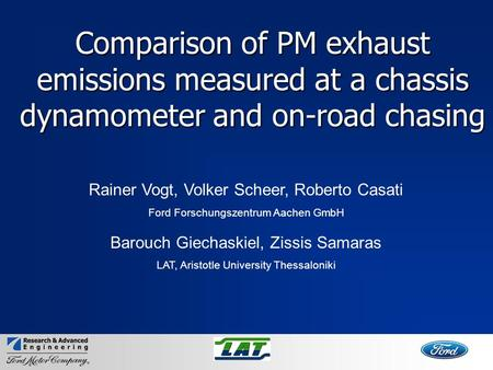 Comparison of PM exhaust emissions measured at a chassis dynamometer and on-road chasing Rainer Vogt, Volker Scheer, Roberto Casati Ford Forschungszentrum.