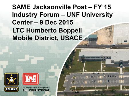 US Army Corps of Engineers BUILDING STRONG ® SAME Jacksonville Post – FY 15 Industry Forum – UNF University Center – 9 Dec 2015 LTC Humberto Boppell Mobile.