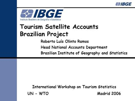 Tourism Satellite Accounts Brazilian Project Roberto Luís Olinto Ramos Head National Accounts Department Brazilian Institute of Geography and Statistics.