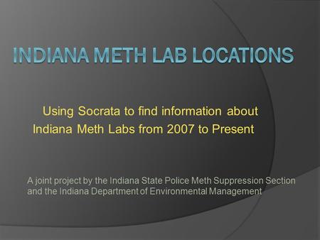 Using Socrata to find information about Indiana Meth Labs from 2007 to Present A joint project by the Indiana State Police Meth Suppression Section and.