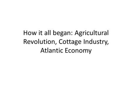 How it all began: Agricultural Revolution, Cottage Industry, Atlantic Economy.