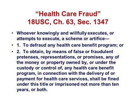 """Health Care Fraud"" 18USC, Ch. 63, Sec. 1347 Whoever knowingly and willfully executes, or attempts to execute, a scheme or artifice— 1. To defraud any."