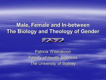 Male, Female and In-between The Biology and Theology of Gender Patricia Weerakoon Faculty of Health Sciences The University of Sydney.