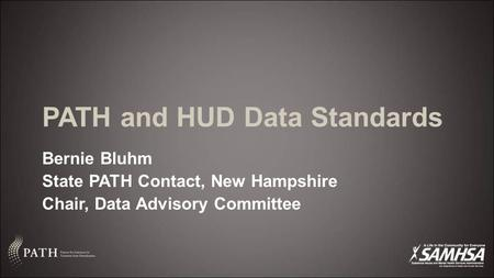 PATH and HUD Data Standards Bernie Bluhm State PATH Contact, New Hampshire Chair, Data Advisory Committee.
