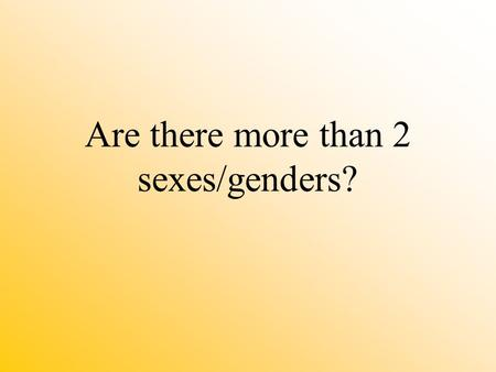 Are there more than 2 sexes/genders? Sex - biologically based; genetically determined; genitals and chromosomes Gender - socially/culturally constructed;