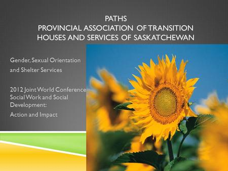 PATHS PROVINCIAL ASSOCIATION OF TRANSITION HOUSES AND SERVICES OF SASKATCHEWAN Gender, Sexual Orientation and Shelter Services 2012 Joint World Conference.