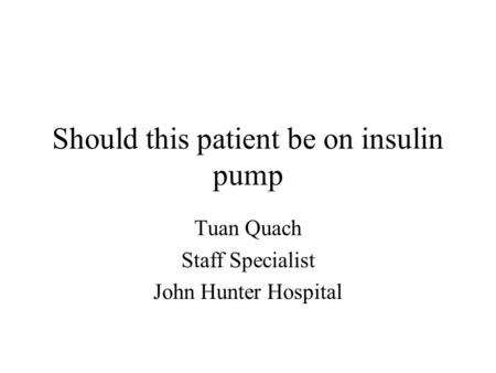 Should this patient be on insulin pump Tuan Quach Staff Specialist John Hunter Hospital.