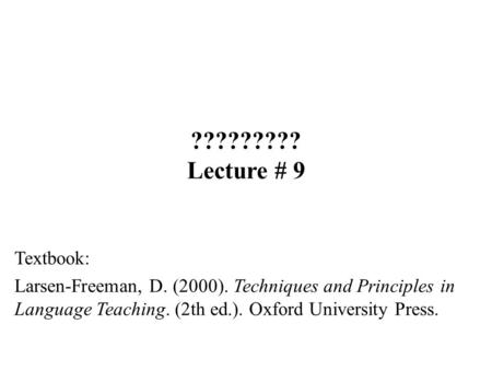 ????????? Lecture # 9 Textbook: Larsen-Freeman, D. (2000). Techniques and Principles in Language Teaching. (2th ed.). Oxford University Press.