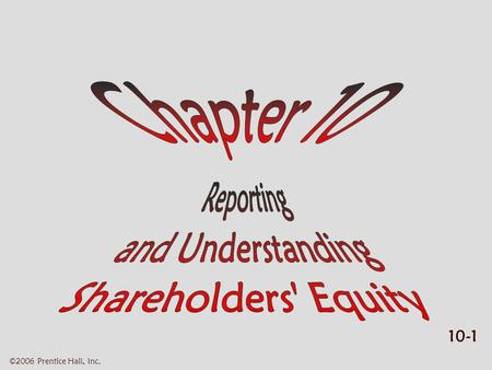 10-1 ©2006 Prentice Hall, Inc.. 10-2 ©2006 Prentice Hall, Inc. REPORTING & UNDERSTANDING SHAREHOLDERS' EQUITY (1 of 2)  Learning objectives Learning.