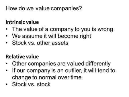 How do we value companies? Intrinsic value The value of a company to you is wrong We assume it will become right Stock vs. other assets Relative value.