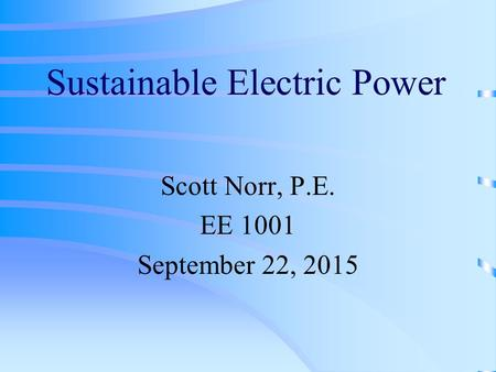 Sustainable Electric Power Scott Norr, P.E. EE 1001 September 22, 2015.