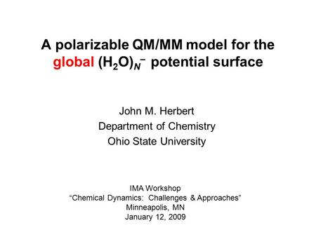 "A polarizable QM/MM model for the global (H 2 O) N – potential surface John M. Herbert Department of Chemistry Ohio State University IMA Workshop ""Chemical."
