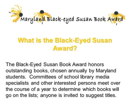 What is the Black-Eyed Susan Award? The Black-Eyed Susan Book Award honors outstanding books, chosen annually by Maryland students. Committees of school.