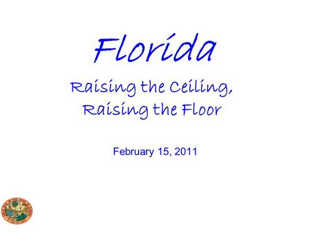 Florida Raising the Ceiling, Raising the Floor February 15, 2011.
