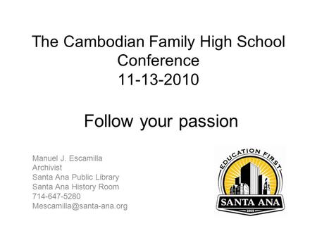 The Cambodian Family High School Conference 11-13-2010 Follow your passion Manuel J. Escamilla Archivist Santa Ana Public Library Santa Ana History Room.