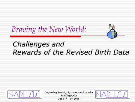 Challenges and Rewards of the Revised Birth Data Braving the New World: Improving Security, Systems, and Statistics San Diego, CA June 4 th – 8 th, 2006.