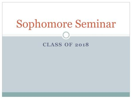 CLASS OF 2018 Sophomore Seminar. Graduation Requirements 24 credits  Must meet all subject level credit requirements! GPA  Minimum 2.0 unweighted Testing.