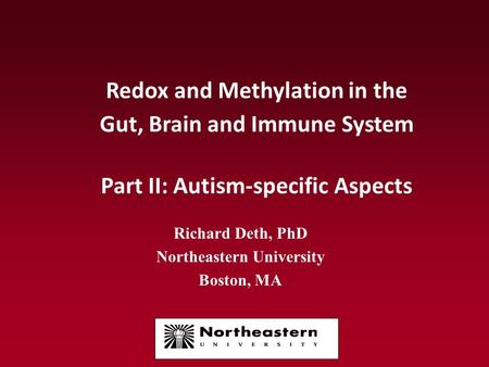Redox and Methylation in the Gut, Brain and Immune System Part II: Autism-specific Aspects Richard Deth, PhD Northeastern University Boston, MA.
