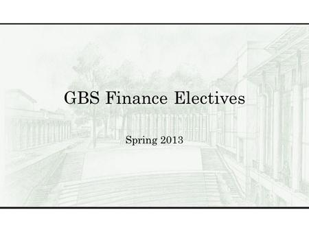 GBS Finance Electives Spring 2013. Finance Electives BUS 503GGlobal Perspectives BUS 504The Business of Healthcare BUS 522Theory & Practice of Valuing.