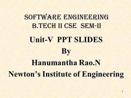 Software Engineering B.Tech Ii csE Sem-II Unit-V PPT SLIDES By Hanumantha Rao.N Newton's Institute of Engineering 1.