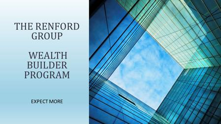 EXPECT MORE THE RENFORD GROUP WEALTH BUILDER PROGRAM.