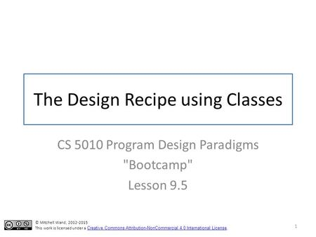 The Design Recipe using Classes CS 5010 Program Design Paradigms Bootcamp Lesson 9.5 1 © Mitchell Wand, 2012-2015 This work is licensed under a Creative.