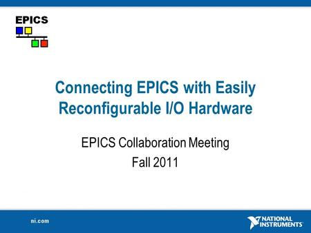 Connecting EPICS with Easily Reconfigurable I/O Hardware EPICS Collaboration Meeting Fall 2011.