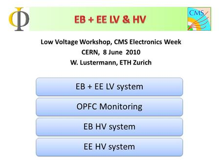 Low Voltage Workshop, CMS Electronics Week CERN, 8 June 2010 W. Lustermann, ETH Zurich EB + EE LV systemOPFC MonitoringEB HV systemEE HV system.