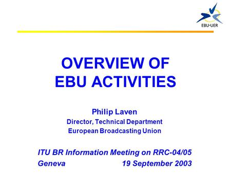 OVERVIEW OF EBU ACTIVITIES Philip Laven Director, Technical Department European Broadcasting Union ITU BR Information Meeting on RRC-04/05 Geneva 19 September.
