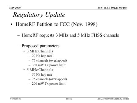 Doc.: IEEE 802.11-00/105 Submission May 2000 Jim Zyren/Bruce Kraemer, IntersilSlide 1 Regulatory Update HomeRF Petition to FCC (Nov. 1998) –HomeRF requests.