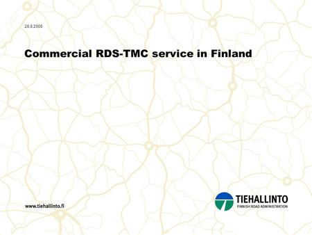 28.8.2008 Commercial RDS-TMC service in Finland. 2 28.8.2008 / Content - Role of Finnra - Data offered by Finnra - Destia - DestiaTraffic - Destia RDS-TMC.