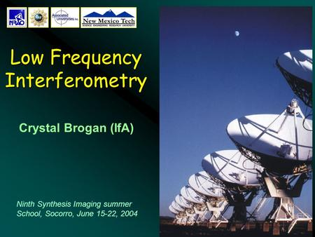 1 Low Frequency Interferometry Crystal Brogan (IfA) Ninth Synthesis Imaging summer School, Socorro, June 15-22, 2004.